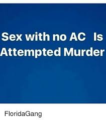 Attempted Murder Meme - sex with no ac is attempted murder floridagang meme on me me