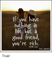 Good Friends Meme - if you have nothing in life but a good friend you re rich free