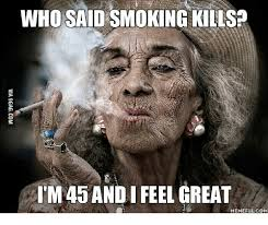 Smoking Meme - who said smoking kills tm45 and feel great memeful com memes