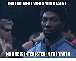 Truth Meme - that moment when you realize no one is interested in the truth
