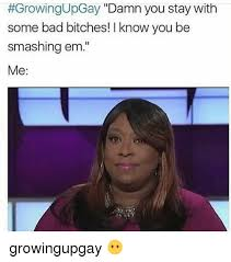 Bad Bitches Meme - growingupgay damn you stay with some bad bitches l know you be