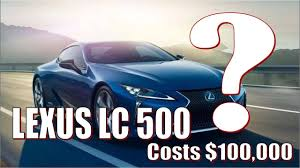 how much does the lexus lc 500 cost amazing why 2018 lexus lc500 costs 100 000 luxury