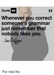 Correct Grammar Meme - quote sar whenever you correct someone s grammar just remember that