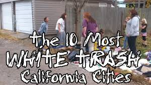 the 10 most white trash cities in california youtube