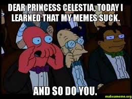 Princess Celestia Meme - dear princess celestia today i learned that my memes suck and so