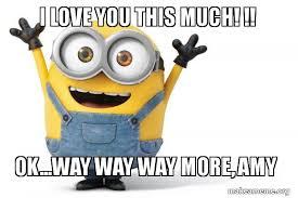 I Love You This Much Meme - i love you this much ok way way way more amy happy minion