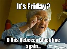 friday rebecca black it u0027s friday o this rebecca black hoe again grandma finds the