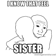 I Know That Feel Meme - i know that feel sister i know that feel bro blank meme generator