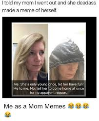 Young Mom Meme - i told my mom went out and she deadass made a meme of herself me