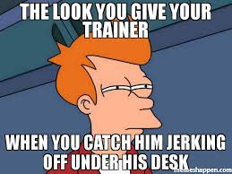 Desk Meme - the look you give your trainer when you catch him jerking off under