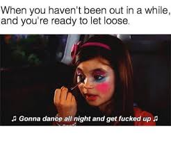 Lets Get Fucked Up Meme - 25 best memes about gonna dance all night and get fucked up