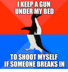 Shoot Myself Meme - i keep a gun under my bed to shoot myself ifsomeone breaks in