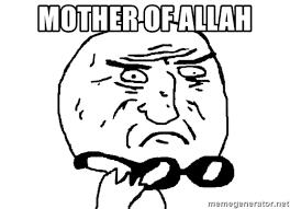 Mother Of God Meme Face - mother of allah mother of god meme meme generator