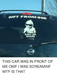 Baby On Board Meme - gift fromm god baby on board issa this car was in front of me omf i