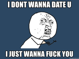 Wanna Fuck Meme - i dont wanna date u i just wanna fuck you y u no meme generator