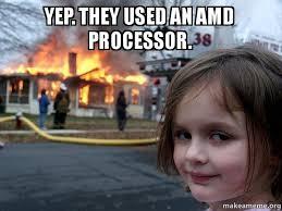 Amd Meme - yep they used an amd processor disaster girl make a meme