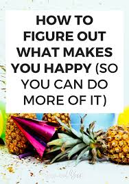 how to figure out what makes you happy so you can do more of it
