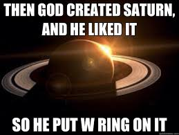 Put A Ring On It Meme - then god created saturn and he liked it so he put w ring on it