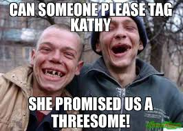 Kathy Meme - can someone please tag kathy she promised us a threesome meme