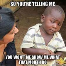 What That Mouth Do Meme - so you re telling me you won t me show me what that mouth do