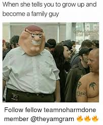 Grow Up Meme - when she tells youto grow up and become a family guy follow fellow