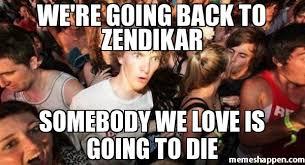 We Love Meme - we re going back to zendikar somebody we love is going to die meme