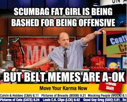 Scumbag Fat Girl Meme - scumbag fat girl is being bashed for being offensive but belt memes