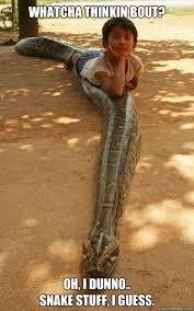 I Dunno Meme - whatcha thinkin bout oh i dunno snake stuff i guess snake