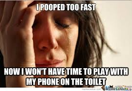 I Pooped Today Meme - first world problem i pooped too fast by mustapan meme center