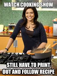 Funny Cooking Memes - watch cooking show still have to print out and follow recipe