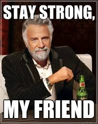 Be Strong Meme - stay strong my friend the most interesting man in the world