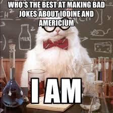 Chemistry Jokes Meme - who s the best at making bad jokes about iodine and americium i am