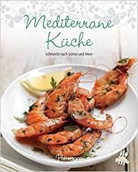 mediterrane küche rezepte leicht gemacht 100 rezepte mediterrane küche schmeckt nach