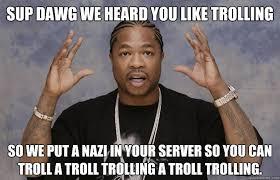 Sup Dawg Meme - sup dawg we heard you like trolling so we put a nazi in your