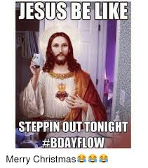 Merry Christmas Funny Meme - jesus be like steppin out tonight bday flow merry christmas