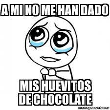Memes De Chocolate - meme por favor a mi no me han dado mis huevitos de chocolate