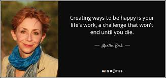 Why Won T The Challenge Work Martha Beck Quote Creating Ways To Be Happy Is Your S Work A