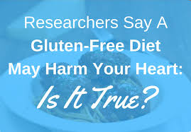 researchers say a gluten free diet may harm your heart is it true