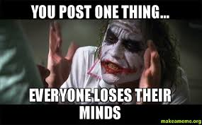 Why Would You Post That Meme - you post one thing everyone loses their minds make a meme