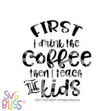 drink svg svg bliss first i drink the coffee then i teach the kids