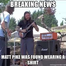 Pike Meme - breaking news matt pike was found wearing a shirt shirted matt