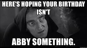 Abby Meme - here s hoping your birthday isn t abby something frankenstein