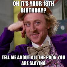 18th Birthday Meme - oh it s your 18th birthday tell me about all the poon you are