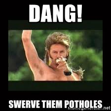 Swerve Memes - dang swerve them potholes joe dirt trollolol meme generator