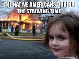Native Memes - the native americans during the starving time disaster girl