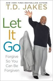 let it go let it go forgive so you can be forgiven by t d jakes