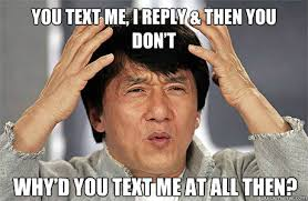 you text me i reply then you don t why d you text me at all then