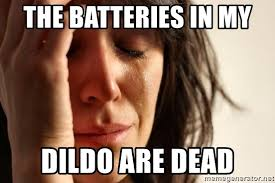 Dildo Memes - the batteries in my dildo are dead first world problems meme