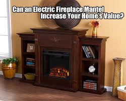 Inexpensive Electric Fireplace by Can Electric Fireplace Mantels Increase Your Home U0027s Value