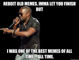 The Best Memes Of All Time - reddit old memes imma let you finish but i was one of the best